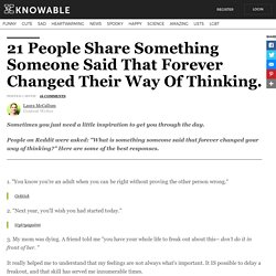 21 People Share Something Someone Said That Forever Changed Their Way Of Thinking.