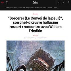 """""""Sorcerer (Le Convoi de la peur)"""", son chef-d'œuvre halluciné ressort : rencontre avec William Friedkin"""
