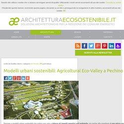 Modelli urbani sostenibili: Agricoltural Eco-Valley a Pechino