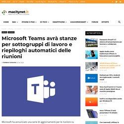 Microsoft Teams avrà stanze per sottogruppi di lavoro e riepiloghi automatici delle riunioni