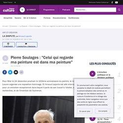 """Pierre Soulages : """"Celui qui regarde ma peinture est dans ma peinture"""""""