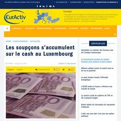Les soupçons s'accumulent sur le cash au Luxembourg