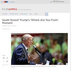 South Korea? Trump's 'Where Are You From' Moment : It's All Politics