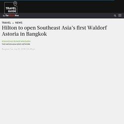 Hilton to open Southeast Asia's first Waldorf Astoria in Bangkok - News