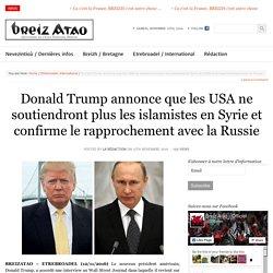 Donald Trump annonce que les USA ne soutiendront plus les islamistes en Syrie et confirme le rapprochement avec la Russie