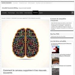 Comment le cerveau supprime-t-il les mauvais souvenirs - Actualité Houssenia Writing