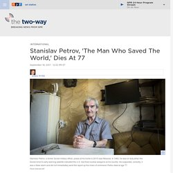 Soviet Officer Stanislav Petrov, 'The Man Who Saved The World,' Dies At 77