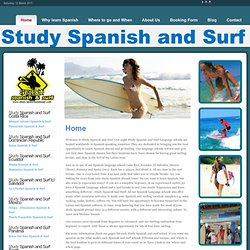 Study Spanish abroad and go surfing Learn Spanish abroad at our Spanish Language Schools Spain Costa Rica Ecuador el Salvador Mexico Panama and go surfing! Study Spanish abroad and have a surfing vacation. Study Spanish and surf !