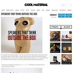 Speakers That Think Outside The Box | Cool Material