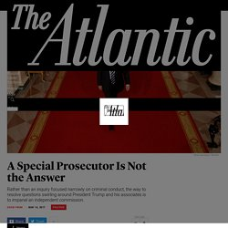 A Special Prosecutor Is Not the Answer to Trump and Russia - The Atlantic