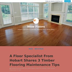 A Floor Specialist From Hobart Shares 3 Timber Flooring Maintenance Tips – Wow Floors