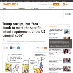 """Trump corrupt, but """"too dumb to meet the specific intent requirement of the US criminal code"""""""