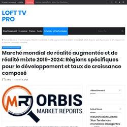 Marché mondial de réalité augmentée et de réalité mixte 2019-2024: Régions spécifiques pour le développement et taux de croissance composé – LOFT TV PRO