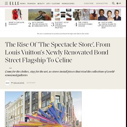 The Rise Of 'The Spectacle Store', From Louis Vuitton's Newly Renovated Bond Street Flagship To Celine