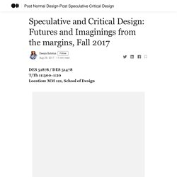 Speculative and Critical Design: Futures and Imaginings from the margins, Fall 2017