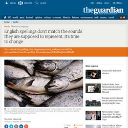 English spellings don't match the sounds they are supposed to represent. It's time to change