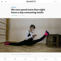 We now spend more than eight hours a day consuming media