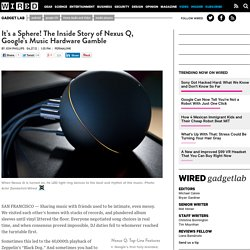 It's a Sphere! The Inside Story of Nexus Q, Google's Music Hardware Gamble