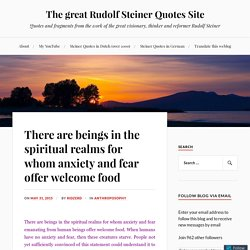 There are beings in the spiritual realms for whom anxiety and fear offer welcome food – The great Rudolf Steiner Quotes Site