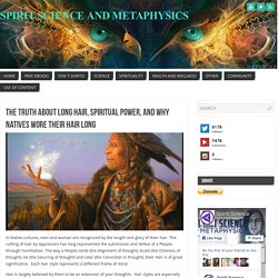 The Truth About Long Hair, Spiritual Power, And Why Natives Wore Their Hair Long