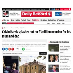 Calvin Harris splashes out on £3million mansion for his mum and dad