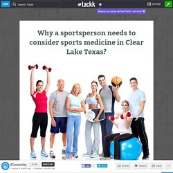 Why a sportsperson needs to consider sports medicine in Clear Lake Texas?