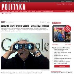 Sprawdź, co wie o tobie Google – wystarczy 5 kliknięć - Polityka.pl
