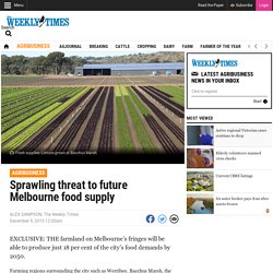 Sprawling threat to future Melbourne food supply