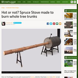 Hot or not? Spruce Stove made to burn whole tree trunks