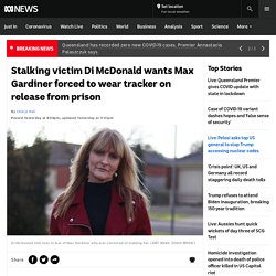Stalking victim Di McDonald wants Max Gardiner forced to wear tracker on release from prison
