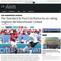 Per Standard & Poor's la Roma ha un rating migliore del Manchester United