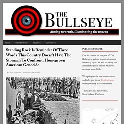 Standing Rock Is Reminder Of Three Words This Country Doesn't Have The Stomach To Confront: Homegrown American Genocide - The Bullseye