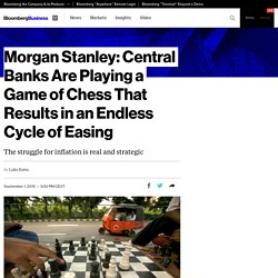 Morgan Stanley: Central Banks Are Playing a Game of Chess That Resultsin an Endless Cycle of Easing