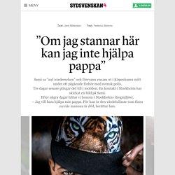 """""""Om jag stannar här kan jag inte hjälpa pappa"""" - Sydsvenskan"""