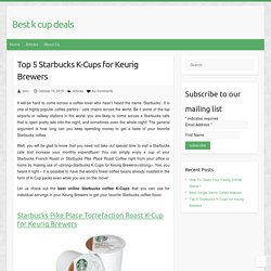 Top 5 Starbucks K-Cups for Keurig Brewers