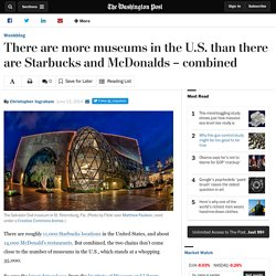 There are more museums in the U.S. than there are Starbucks and McDonalds – combined