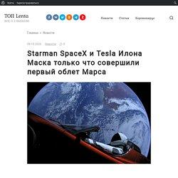 Starman SpaceX и Tesla Илона Маска только что совершили первый облет Марса