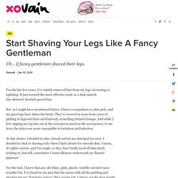 Start Shaving Your Legs Like A Fancy Gentleman - xoVain