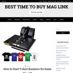 How to Start T-shirt Business for home Based? - Best Time to Buy Mag Link