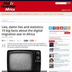 Lies, damn lies and statistics: 15 big facts about the digital migration war in Africa
