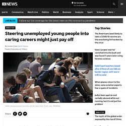 Steering unemployed young people into caring careers might just pay off - ABC News