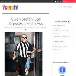 Gwen Stefani Still Dresses Like an Ass