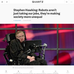 Stephen Hawking: Robots aren't just taking our jobs, they're making society more unequal — Quartz