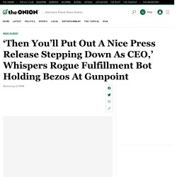 'Then You'll Put Out A Nice Press Release Stepping Down As CEO,' Whispers Rogue Fulfillment Bot Holding Bezos At Gunpoint