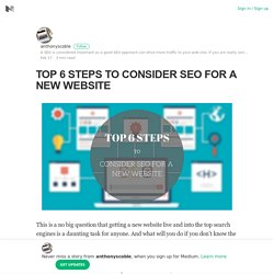 TOP 6 STEPS TO CONSIDER SEO FOR A NEW WEBSITE – anthonyscoble – Medium