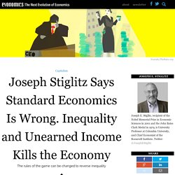 Joseph Stiglitz Says Standard Economics Is Wrong. Inequality and Unearned Income Kills the Economy