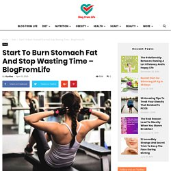 Start To Burn Stomach Fat And Stop Wasting Time – BlogFromLife