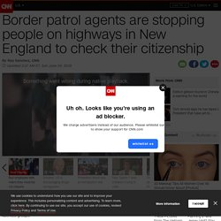 6/24/18: Border patrol agents are stopping people on highways in New England to check their citizenship