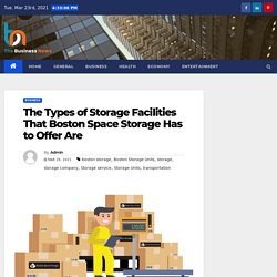 The Types of Storage Facilities That Boston Space Storage Has to Offer Are - The Business News