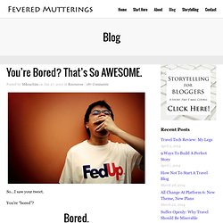 You're Bored? That's So AWESOME. - Fevered Mutterings - Fevered Mutterings